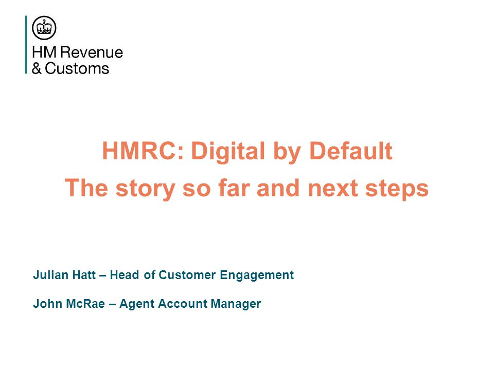 HMRC: Digital by Default The story so far and next steps Julian Hatt – Head of Customer Engagement John McRae – Agent Account Manager