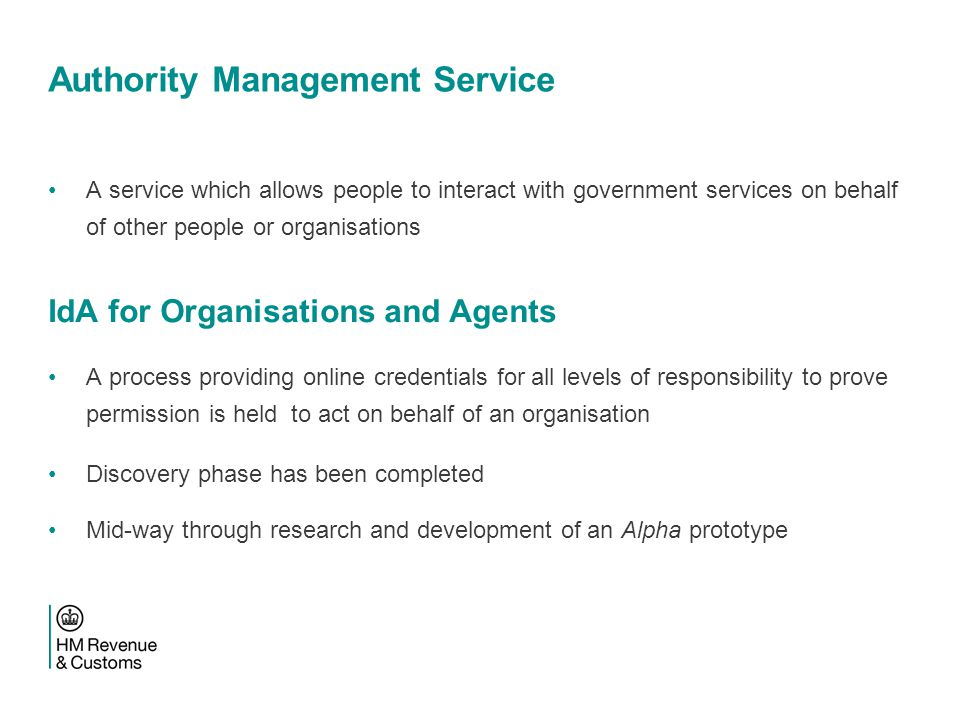 Authority Management Service A service which allows people to interact with government services on behalf of other people or organisations IdA for Organisations and Agents A process providing online credentials for all levels of responsibility to prove permission is held to act on behalf of an organisation Discovery phase has been completed Mid-way through research and development of an Alpha prototype