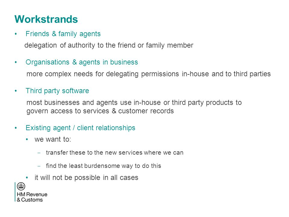 Workstrands Friends & family agents delegation of authority to the friend or family member Organisations & agents in business more complex needs for delegating permissions in-house and to third parties Third party software most businesses and agents use in-house or third party products to govern access to services & customer records Existing agent / client relationships we want to: ­ transfer these to the new services where we can ­ find the least burdensome way to do this it will not be possible in all cases