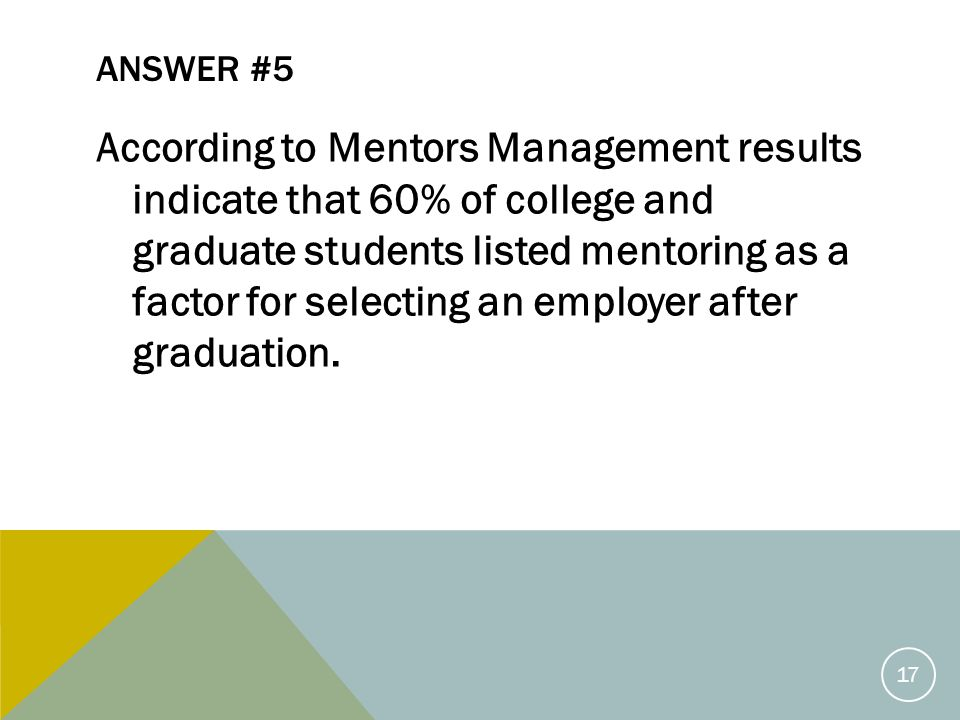 ANSWER #5 According to Mentors Management results indicate that 60% of college and graduate students listed mentoring as a factor for selecting an employer after graduation.