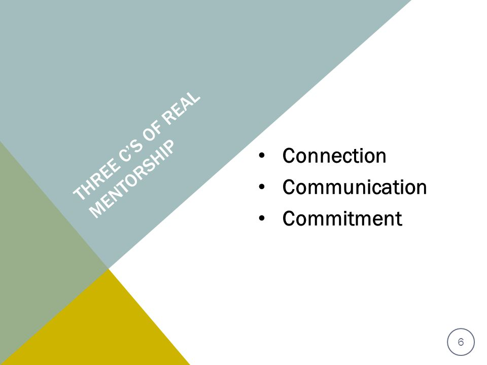 THREE C'S OF REAL MENTORSHIP Connection Communication Commitment 6