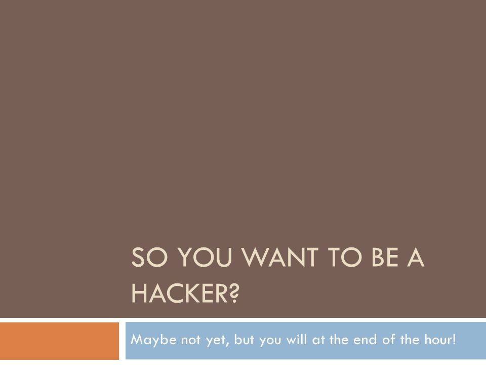 SO YOU WANT TO BE A HACKER Maybe not yet, but you will at the end of the hour!