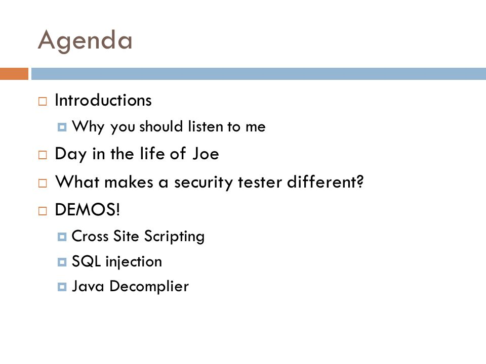 Agenda  Introductions  Why you should listen to me  Day in the life of Joe  What makes a security tester different?  DEMOS!  Cross Site Scriptin