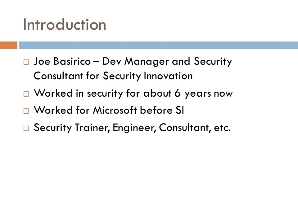 Introduction  Joe Basirico – Dev Manager and Security Consultant for Security Innovation  Worked in security for about 6 years now  Worked for Microsoft before SI  Security Trainer, Engineer, Consultant, etc.