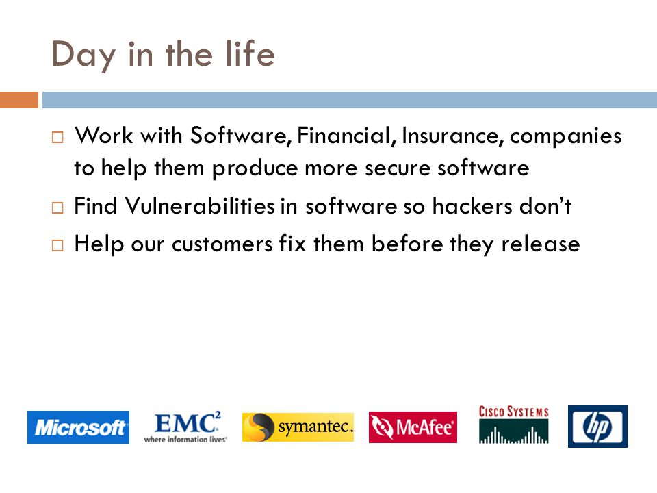 Day in the life  Work with Software, Financial, Insurance, companies to help them produce more secure software  Find Vulnerabilities in software so hackers don't  Help our customers fix them before they release