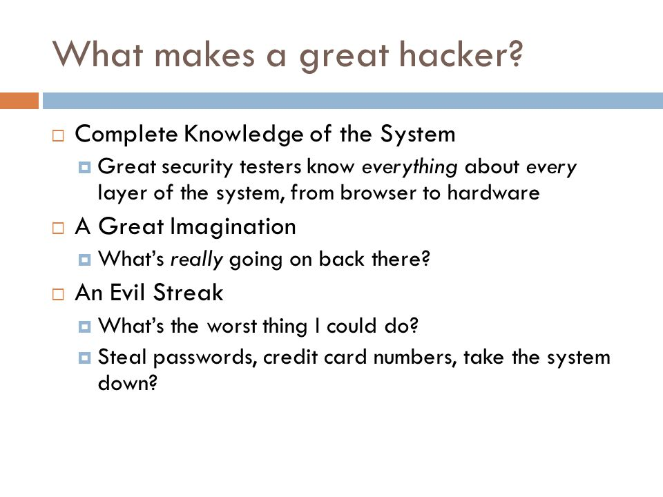 What makes a great hacker?  Complete Knowledge of the System  Great security testers know everything about every layer of the system, from browser t