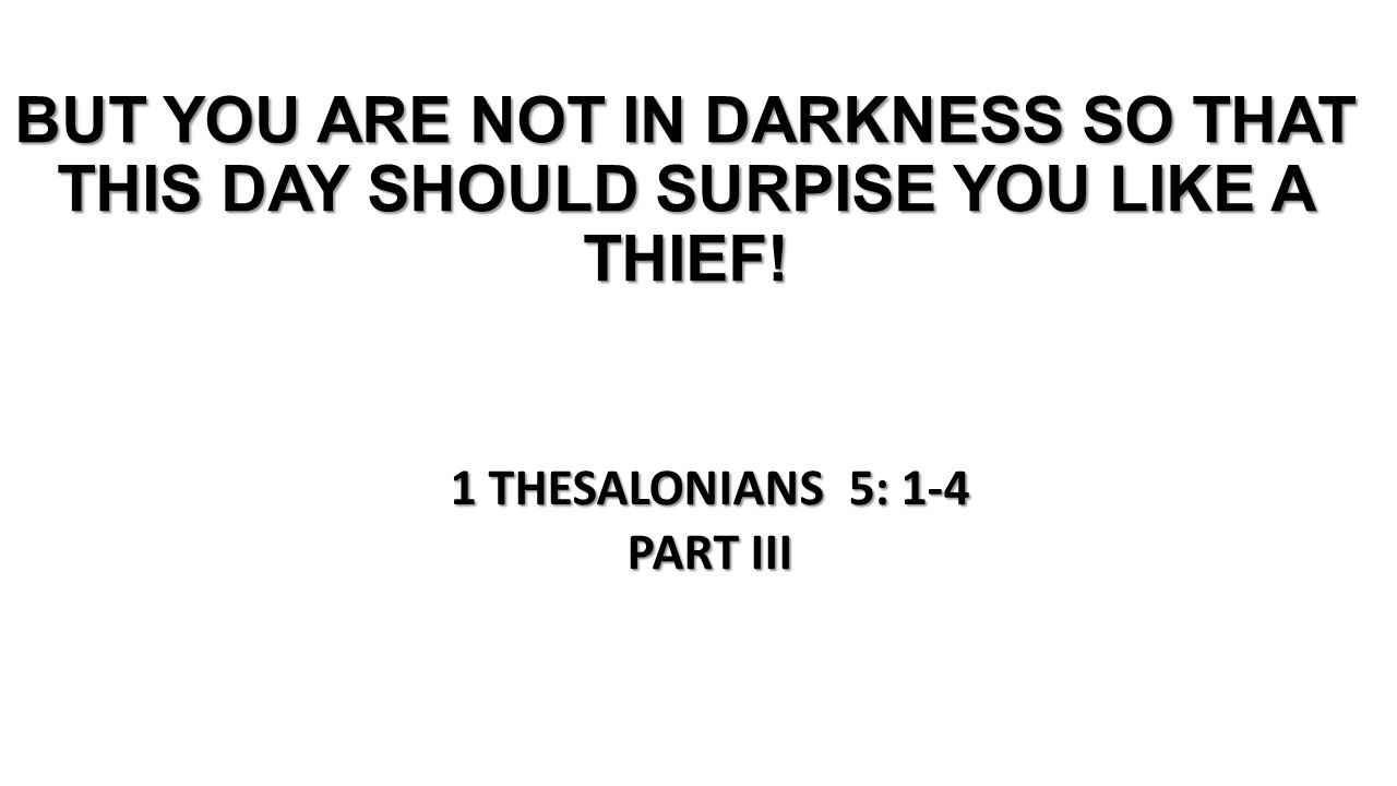 BUT YOU ARE NOT IN DARKNESS SO THAT THIS DAY SHOULD SURPISE YOU LIKE A THIEF.