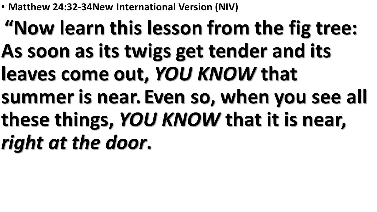 Matthew 24:32-34New International Version (NIV) Now learn this lesson from the fig tree: As soon as its twigs get tender and its leaves come out, YOU KNOW that summer is near.