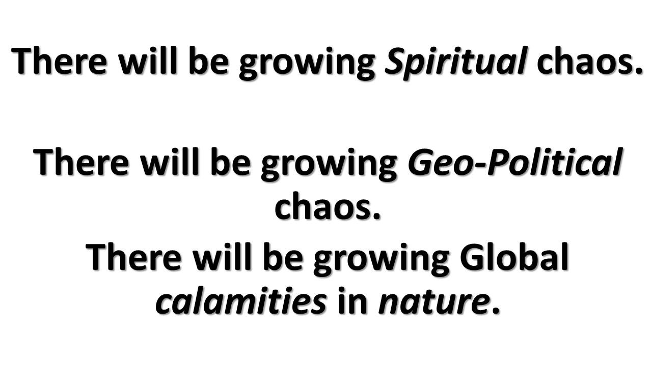 There will be growing Spiritual chaos. There will be growing Geo-Political chaos.