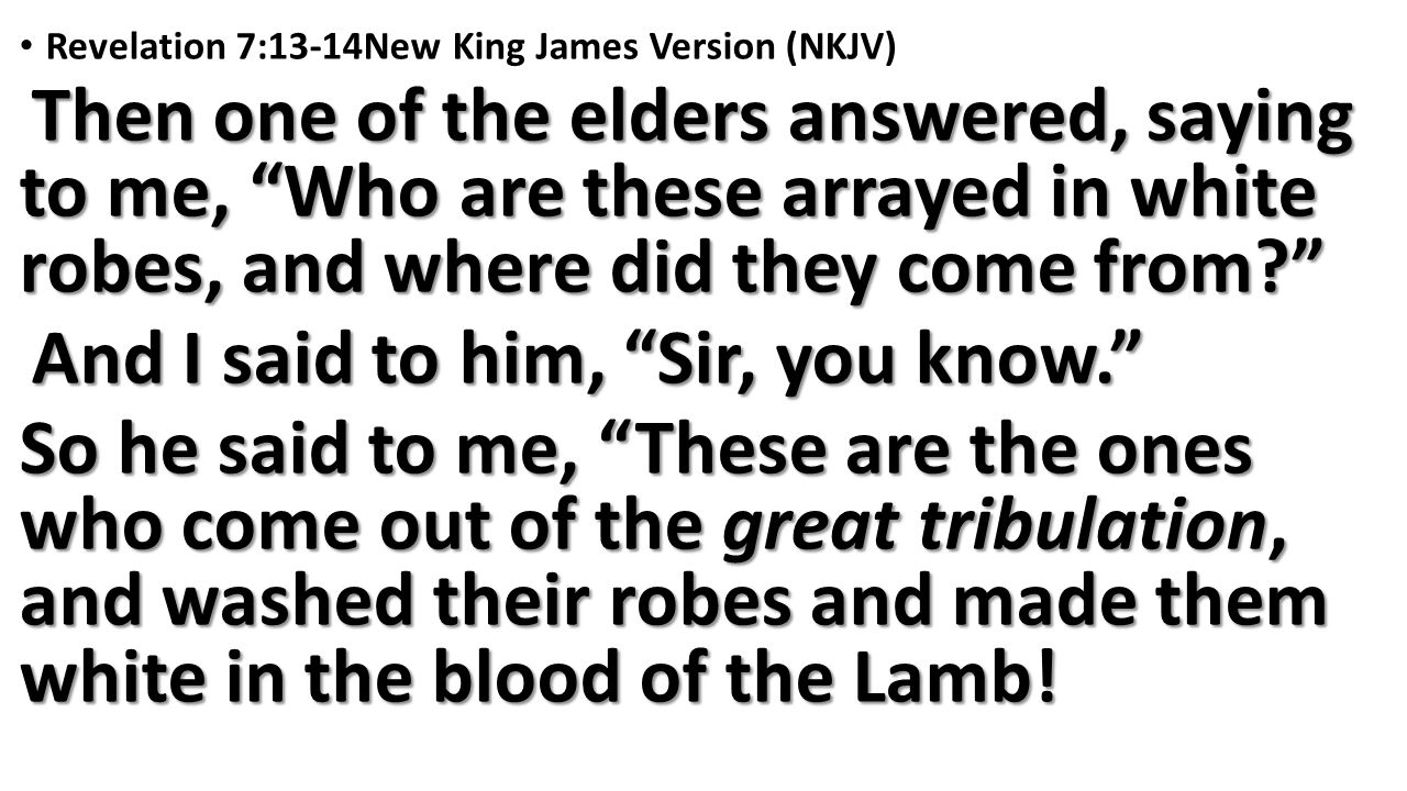 Revelation 7:13-14New King James Version (NKJV) Then one of the elders answered, saying to me, Who are these arrayed in white robes, and where did they come from Then one of the elders answered, saying to me, Who are these arrayed in white robes, and where did they come from And I said to him, Sir, you know. And I said to him, Sir, you know. So he said to me, These are the ones who come out of the great tribulation, and washed their robes and made them white in the blood of the Lamb!