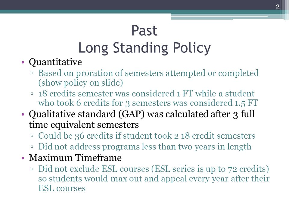 Past Long Standing Policy Quantitative ▫Based on proration of semesters attempted or completed (show policy on slide) ▫18 credits semester was considered 1 FT while a student who took 6 credits for 3 semesters was considered 1.5 FT Qualitative standard (GAP) was calculated after 3 full time equivalent semesters ▫Could be 36 credits if student took 2 18 credit semesters ▫Did not address programs less than two years in length Maximum Timeframe ▫Did not exclude ESL courses (ESL series is up to 72 credits) so students would max out and appeal every year after their ESL courses 2