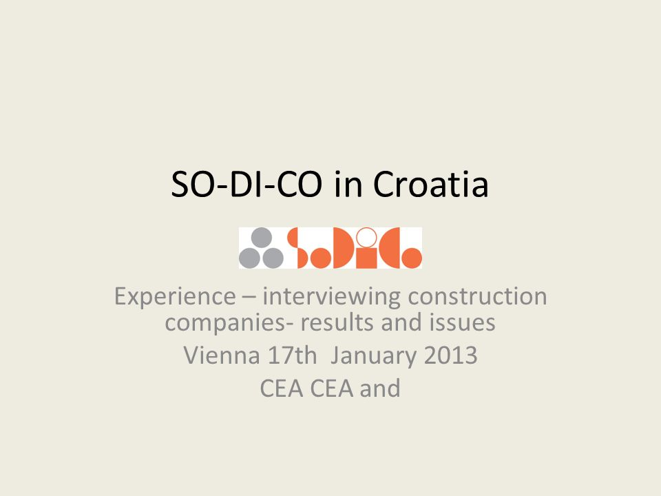 SO-DI-CO in Croatia Experience – interviewing construction companies- results and issues Vienna 17th January 2013 CEA CEA and