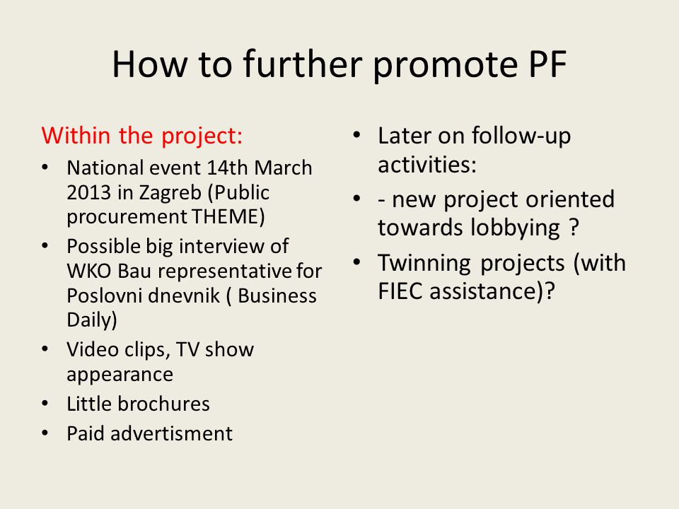 How to further promote PF Within the project: National event 14th March 2013 in Zagreb (Public procurement THEME) Possible big interview of WKO Bau re