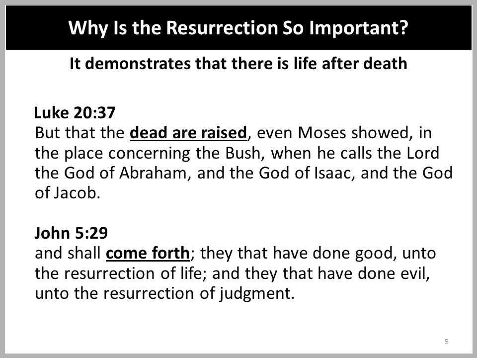 It demonstrates that there is life after death Luke 20:37 But that the dead are raised, even Moses showed, in the place concerning the Bush, when he calls the Lord the God of Abraham, and the God of Isaac, and the God of Jacob.