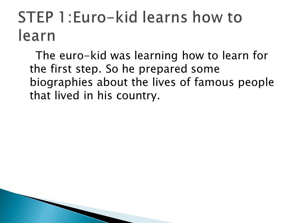 The euro-kid was learning how to learn for the first step.