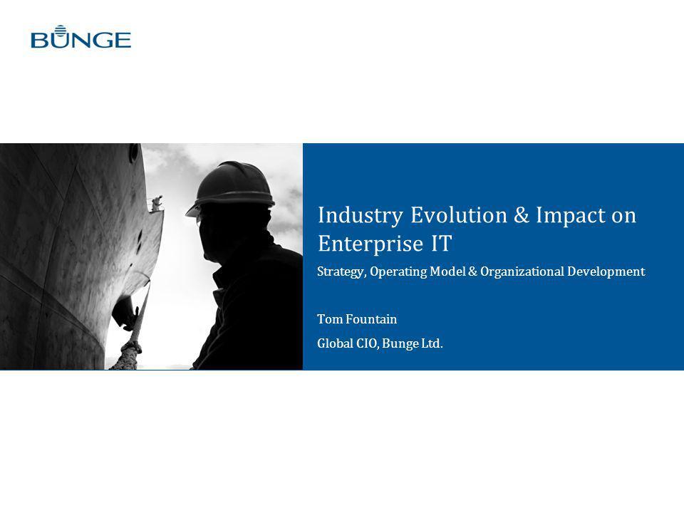 Industry Evolution & Impact on Enterprise IT Strategy, Operating Model & Organizational Development Tom Fountain Global CIO, Bunge Ltd.