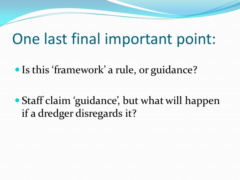 One last final important point: Is this 'framework' a rule, or guidance? Staff claim 'guidance', but what will happen if a dredger disregards it?