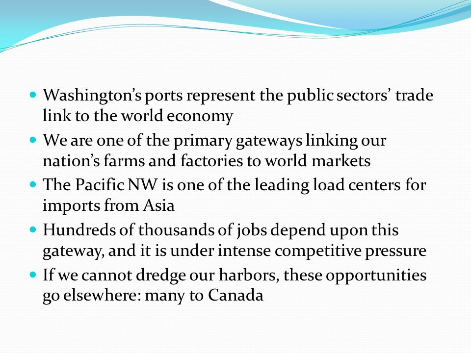 Washington's ports represent the public sectors' trade link to the world economy We are one of the primary gateways linking our nation's farms and fac