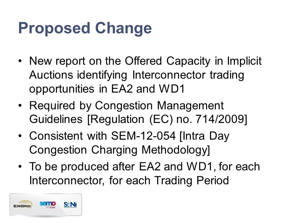 Proposed Change New report on the Offered Capacity in Implicit Auctions identifying Interconnector trading opportunities in EA2 and WD1 Required by Congestion Management Guidelines [Regulation (EC) no.