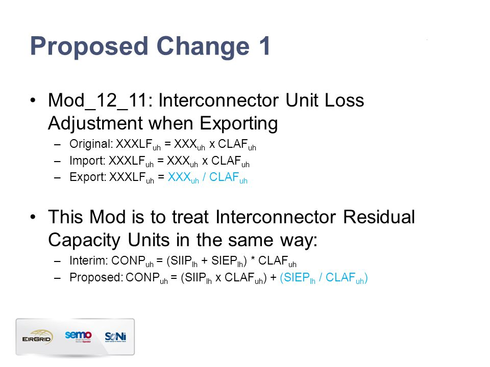 Proposed Change 1 Mod_12_11: Interconnector Unit Loss Adjustment when Exporting –Original: XXXLF uh = XXX uh x CLAF uh –Import: XXXLF uh = XXX uh x CLAF uh –Export: XXXLF uh = XXX uh / CLAF uh This Mod is to treat Interconnector Residual Capacity Units in the same way: –Interim: CONP uh = (SIIP lh + SIEP lh ) * CLAF uh –Proposed: CONP uh = (SIIP lh x CLAF uh ) + (SIEP lh / CLAF uh )