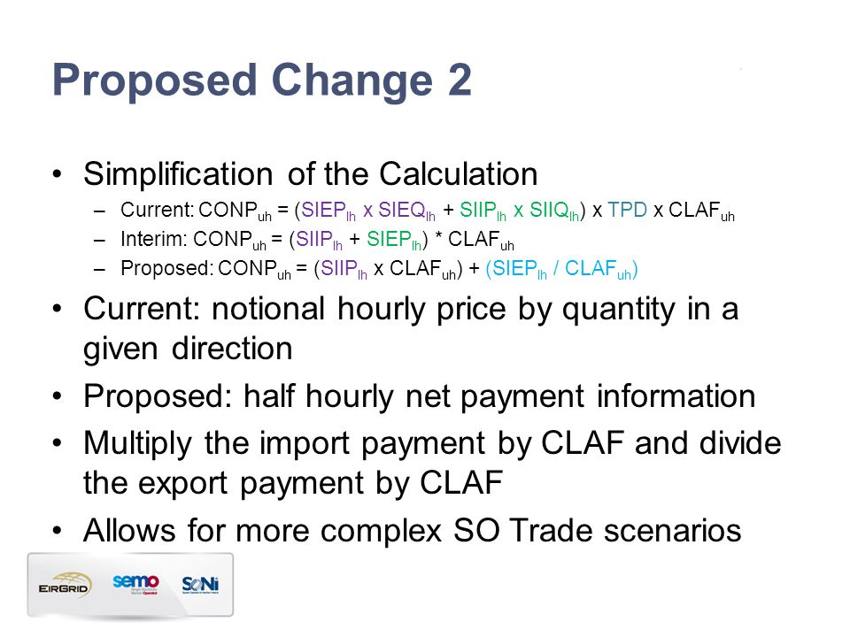 Proposed Change 2 Simplification of the Calculation –Current: CONP uh = (SIEP lh x SIEQ lh + SIIP lh x SIIQ lh ) x TPD x CLAF uh –Interim: CONP uh = (SIIP lh + SIEP lh ) * CLAF uh –Proposed: CONP uh = (SIIP lh x CLAF uh ) + (SIEP lh / CLAF uh ) Current: notional hourly price by quantity in a given direction Proposed: half hourly net payment information Multiply the import payment by CLAF and divide the export payment by CLAF Allows for more complex SO Trade scenarios