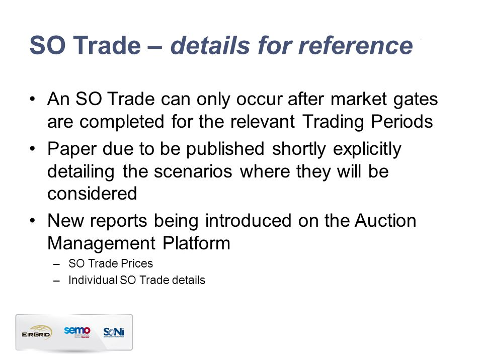 SO Trade – details for reference An SO Trade can only occur after market gates are completed for the relevant Trading Periods Paper due to be published shortly explicitly detailing the scenarios where they will be considered New reports being introduced on the Auction Management Platform –SO Trade Prices –Individual SO Trade details