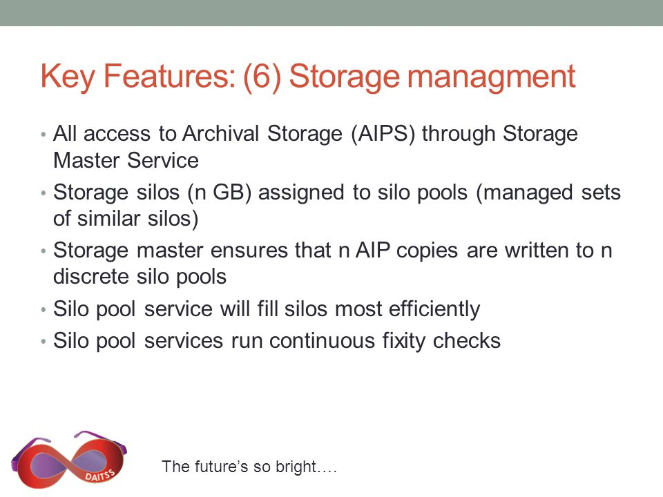 The future's so bright…. Key Features: (6) Storage managment All access to Archival Storage (AIPS) through Storage Master Service Storage silos (n GB)