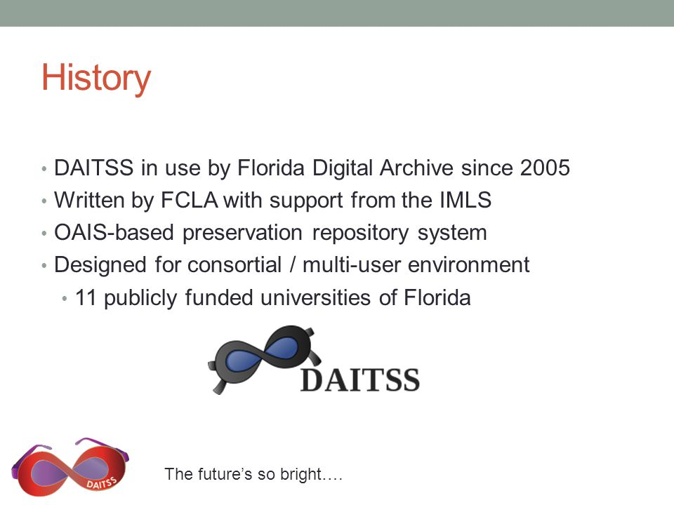 The future's so bright…. History DAITSS in use by Florida Digital Archive since 2005 Written by FCLA with support from the IMLS OAIS-based preservatio