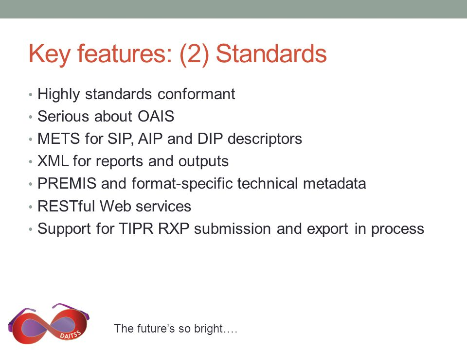 The future's so bright…. Key features: (2) Standards Highly standards conformant Serious about OAIS METS for SIP, AIP and DIP descriptors XML for repo