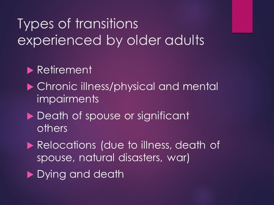Types of transitions experienced by older adults  Retirement  Chronic illness/physical and mental impairments  Death of spouse or significant others  Relocations (due to illness, death of spouse, natural disasters, war)  Dying and death
