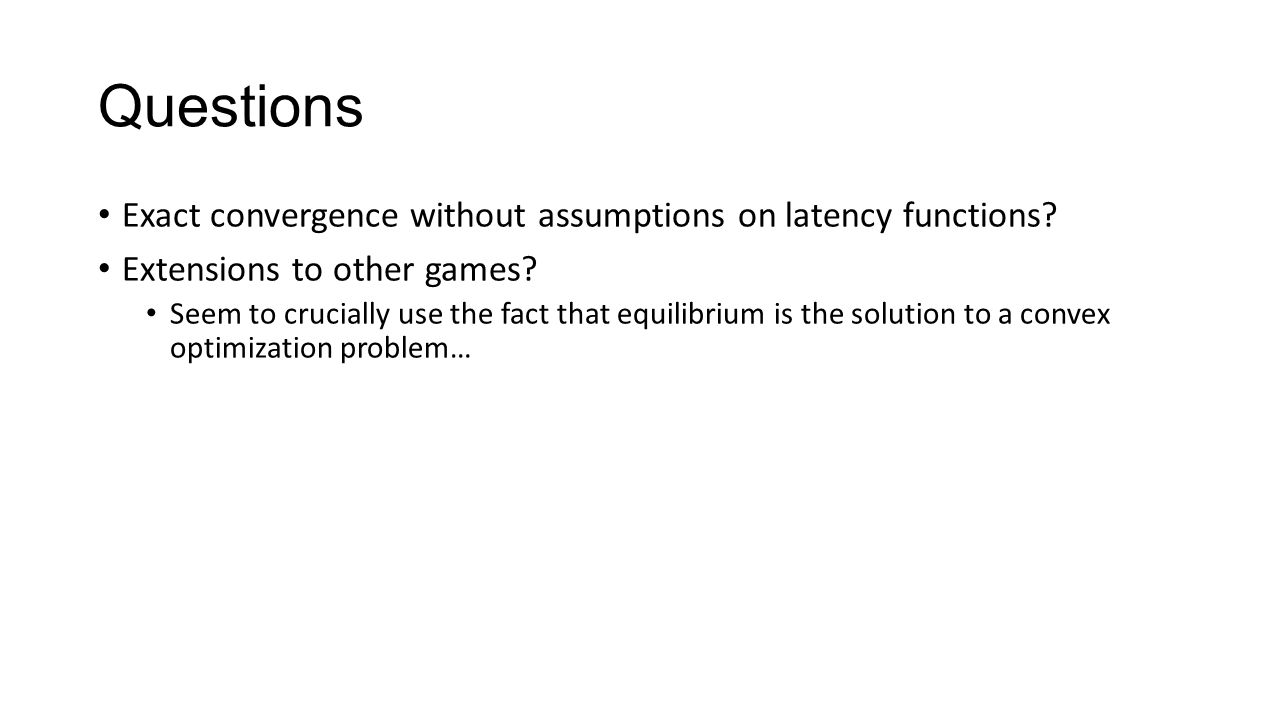 Questions Exact convergence without assumptions on latency functions? Extensions to other games? Seem to crucially use the fact that equilibrium is th