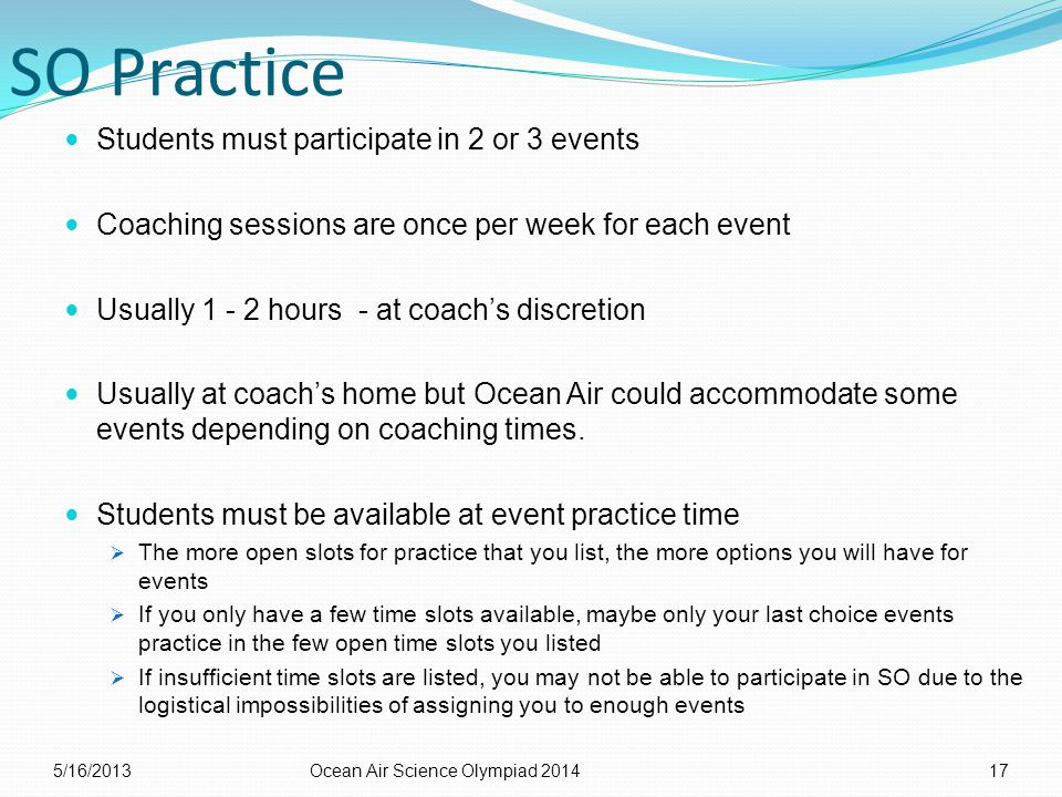 SO Practice Students must participate in 2 or 3 events Coaching sessions are once per week for each event Usually 1 - 2 hours - at coach's discretion Usually at coach's home but Ocean Air could accommodate some events depending on coaching times.
