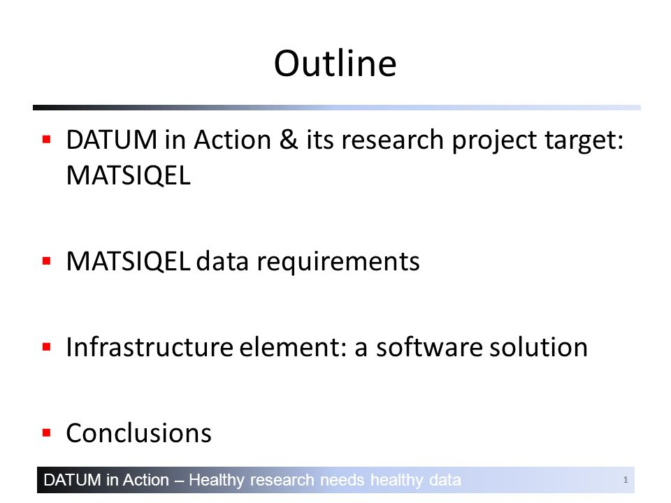 DATUM in Action – Healthy research needs healthy data 1 Outline  DATUM in Action & its research project target: MATSIQEL  MATSIQEL data requirements  Infrastructure element: a software solution  Conclusions