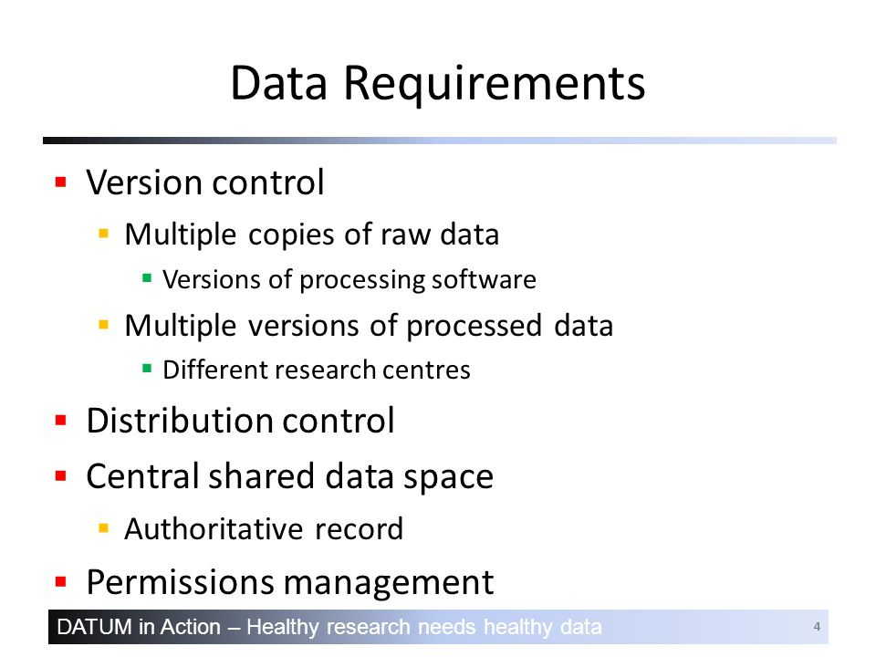 DATUM in Action – Healthy research needs healthy data 4 Data Requirements  Version control  Multiple copies of raw data  Versions of processing software  Multiple versions of processed data  Different research centres  Distribution control  Central shared data space  Authoritative record  Permissions management