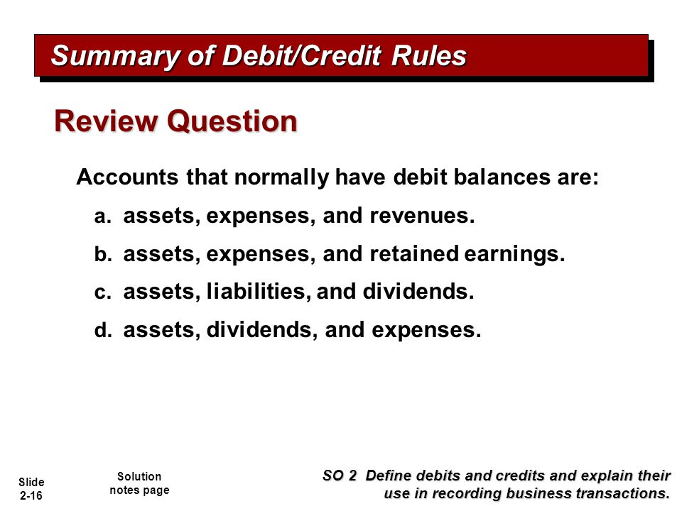 Slide 2-16 Accounts that normally have debit balances are: a. assets, expenses, and revenues. b. assets, expenses, and retained earnings. c. assets, l