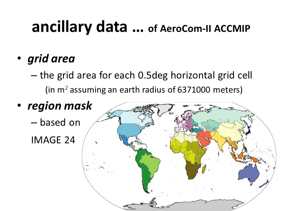 ancillary data … of AeroCom-II ACCMIP grid area – the grid area for each 0.5deg horizontal grid cell (in m 2 assuming an earth radius of 6371000 meters) region mask – based on IMAGE 24