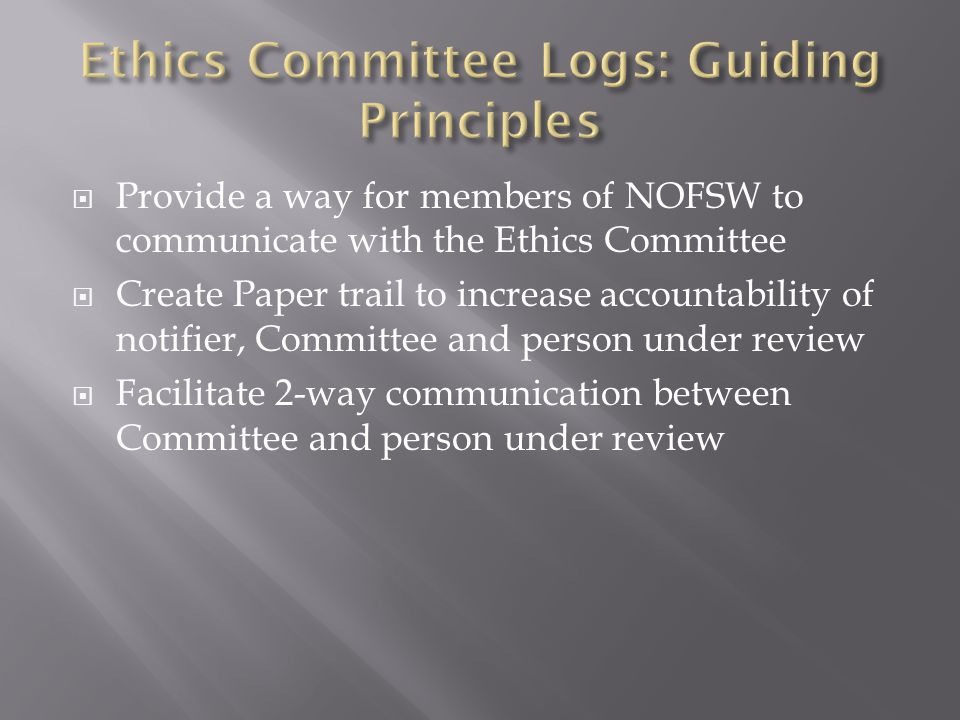  Provide a way for members of NOFSW to communicate with the Ethics Committee  Create Paper trail to increase accountability of notifier, Committee and person under review  Facilitate 2-way communication between Committee and person under review