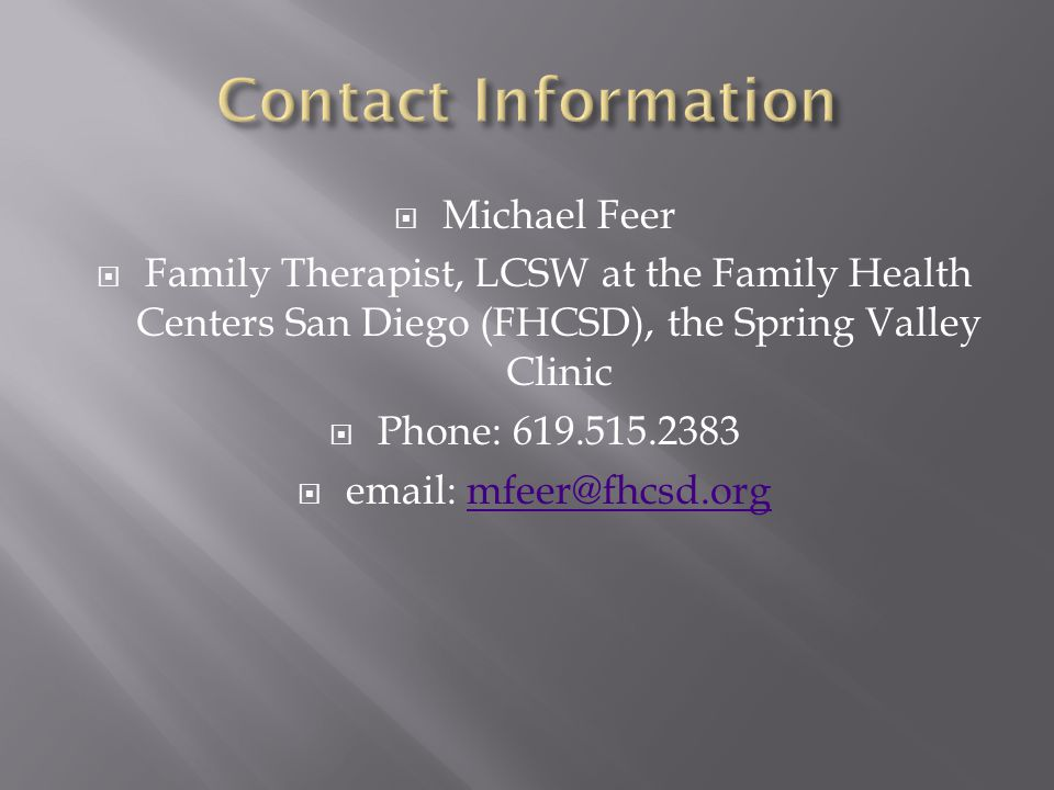  Michael Feer  Family Therapist, LCSW at the Family Health Centers San Diego (FHCSD), the Spring Valley Clinic  Phone: 619.515.2383  email: mfeer@fhcsd.orgmfeer@fhcsd.org