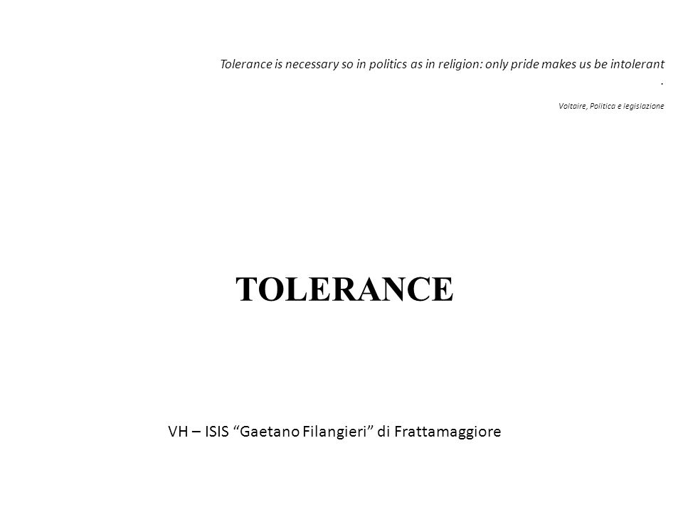 Tolerance is necessary so in politics as in religion: only pride makes us be intolerant.