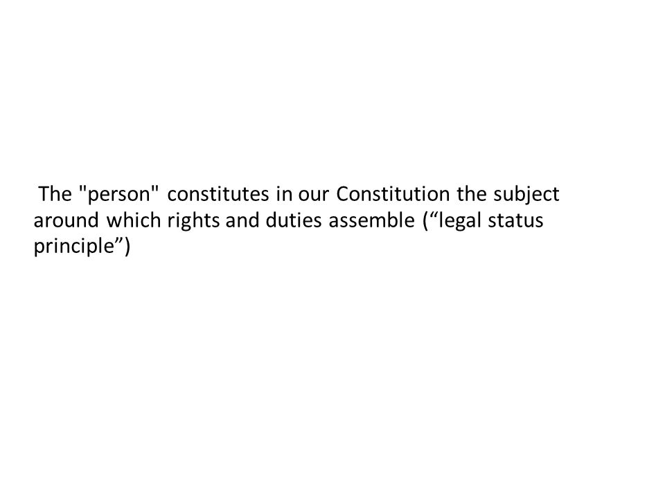 The person constitutes in our Constitution the subject around which rights and duties assemble ( legal status principle )
