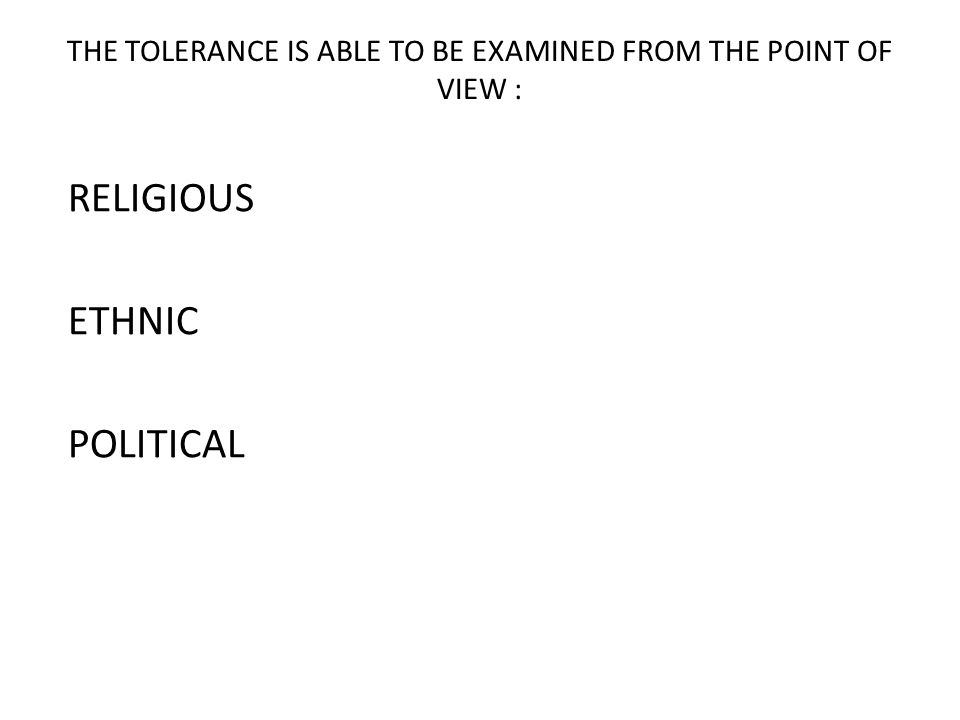 THE TOLERANCE IS ABLE TO BE EXAMINED FROM THE POINT OF VIEW : RELIGIOUS ETHNIC POLITICAL