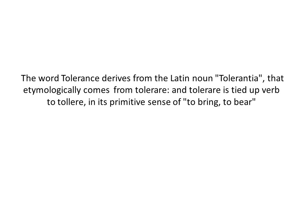The word Tolerance derives from the Latin noun Tolerantia , that etymologically comes from tolerare: and tolerare is tied up verb to tollere, in its primitive sense of to bring, to bear