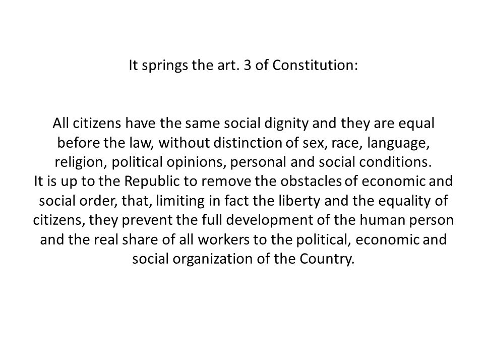 It springs the art. 3 of Constitution: All citizens have the same social dignity and they are equal before the law, without distinction of sex, race,