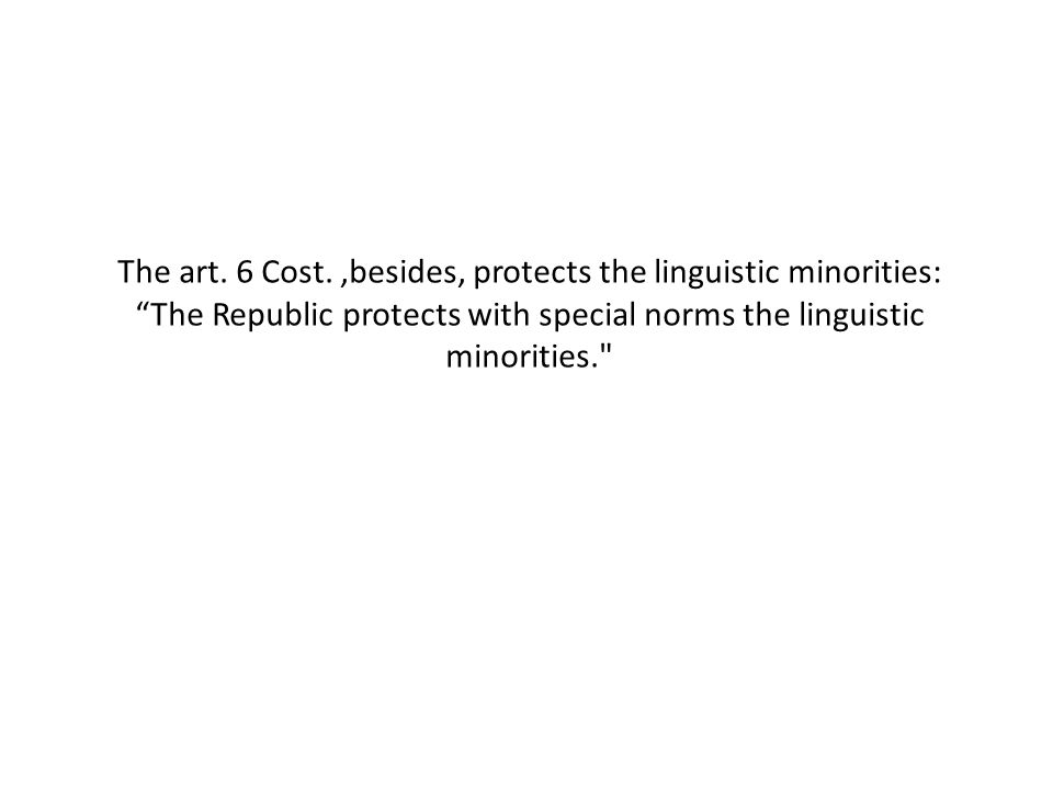 """The art. 6 Cost.,besides, protects the linguistic minorities: """"The Republic protects with special norms the linguistic minorities."""