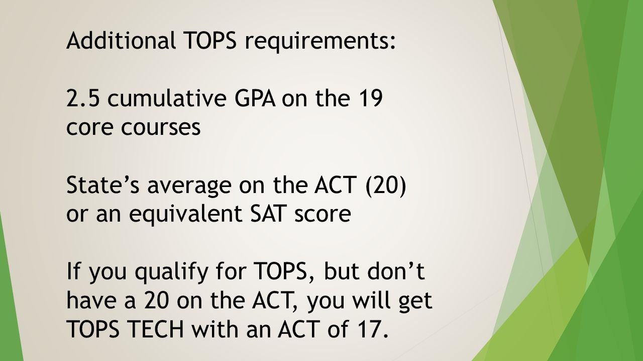 Additional TOPS requirements: 2.5 cumulative GPA on the 19 core courses State's average on the ACT (20) or an equivalent SAT score If you qualify for TOPS, but don't have a 20 on the ACT, you will get TOPS TECH with an ACT of 17.