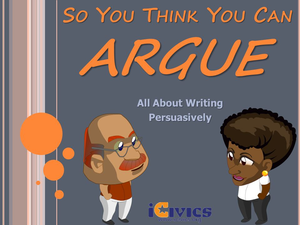 SO YOU THINK YOU CAN All About Writing Persuasively ARGUE
