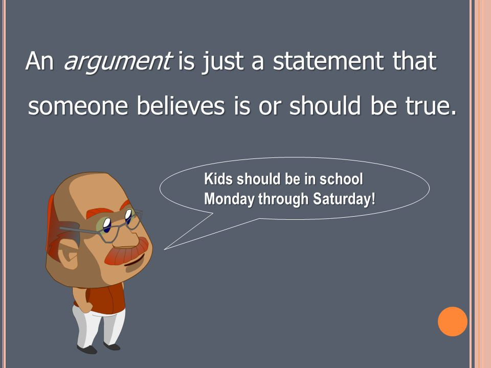 An argument is just a statement that someone believes is or should be true.
