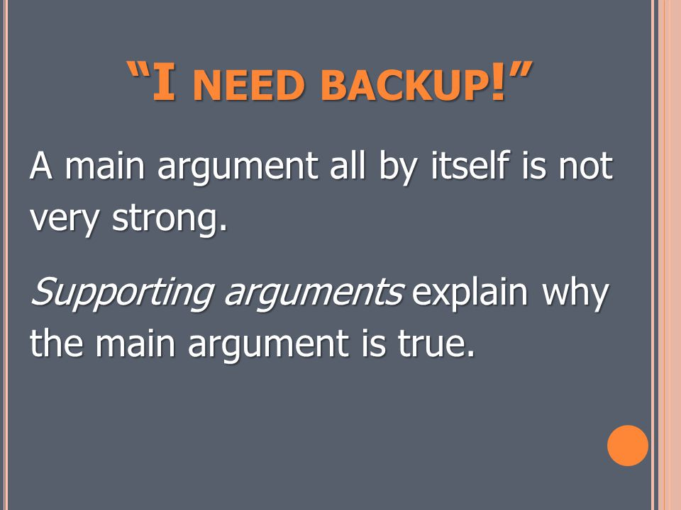 I NEED BACKUP ! A main argument all by itself is not very strong.