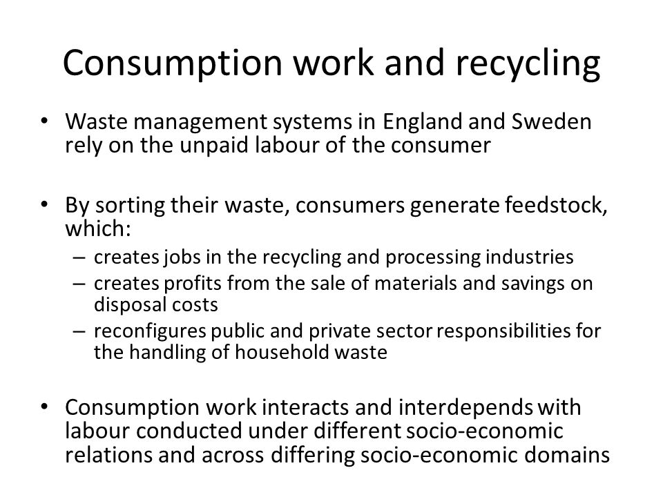 Consumption work and recycling Waste management systems in England and Sweden rely on the unpaid labour of the consumer By sorting their waste, consumers generate feedstock, which: – creates jobs in the recycling and processing industries – creates profits from the sale of materials and savings on disposal costs – reconfigures public and private sector responsibilities for the handling of household waste Consumption work interacts and interdepends with labour conducted under different socio-economic relations and across differing socio-economic domains