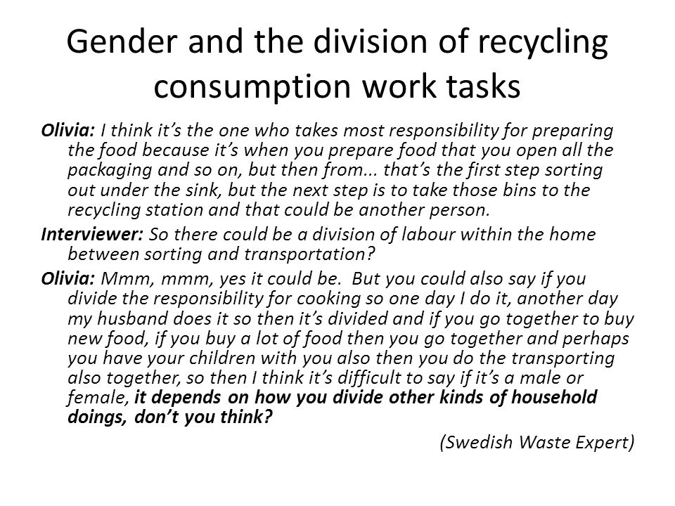 Gender and the division of recycling consumption work tasks Olivia: I think it's the one who takes most responsibility for preparing the food because it's when you prepare food that you open all the packaging and so on, but then from...